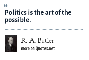R. A. Butler: Politics is the art of the possible.
