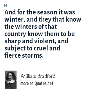 William Bradford: And for the season it was winter, and they that know the winters of that country know them to be sharp and violent, and subject to cruel and fierce storms.