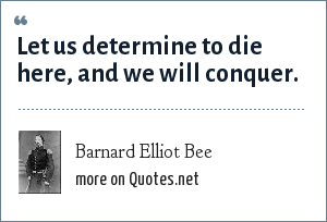 Barnard Elliot Bee: Let us determine to die here, and we will conquer.
