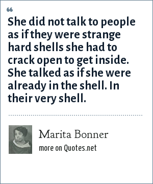 Marita Bonner: She did not talk to people as if they were strange hard shells she had to crack open to get inside. She talked as if she were already in the shell. In their very shell.