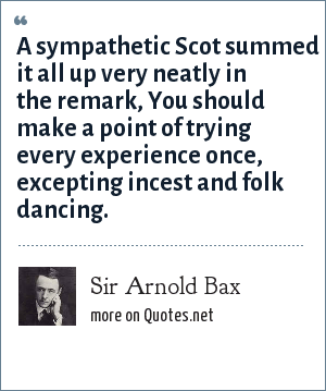 Sir Arnold Bax: A sympathetic Scot summed it all up very neatly in the remark, You should make a point of trying every experience once, excepting incest and folk dancing.