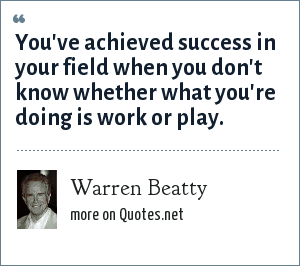 Warren Beatty: You've achieved success in your field when you don't know whether what you're doing is work or play.