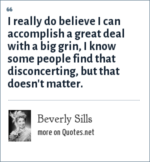 Beverly Sills: I really do believe I can accomplish a great deal with a big grin, I know some people find that disconcerting, but that doesn't matter.