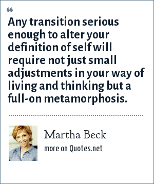 Martha Beck: Any transition serious enough to alter your definition of self will require not just small adjustments in your way of living and thinking but a full-on metamorphosis.
