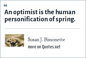 Susan J. Bissonette: An optimist is the human personification of spring.