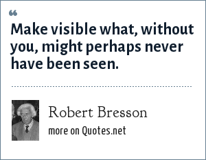 Robert Bresson: Make visible what, without you, might perhaps never have been seen.
