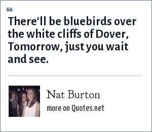 Nat Burton: There'll be bluebirds over the white cliffs of Dover, Tomorrow, just you wait and see.