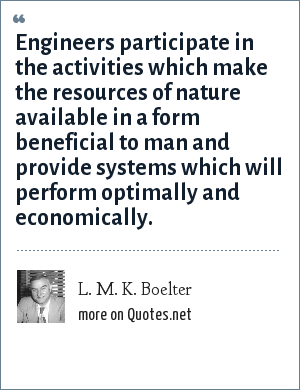 L. M. K. Boelter: Engineers participate in the activities which make the resources of nature available in a form beneficial to man and provide systems which will perform optimally and economically.