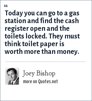 Joey Bishop: Today you can go to a gas station and find the cash register open and the toilets locked. They must think toilet paper is worth more than money.