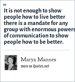 Marya Mannes: It is not enough to show people how to live better there is a mandate for any group with enormous powers of communication to show people how to be better.
