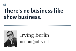 Irving Berlin: There's no business like show business.