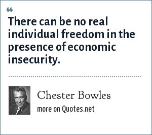 Chester Bowles: There can be no real individual freedom in the presence of economic insecurity.
