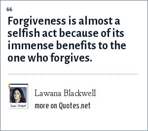 Lawana Blackwell: Forgiveness is almost a selfish act because of its immense benefits to the one who forgives.