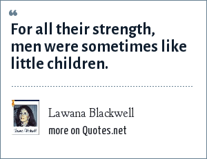 Lawana Blackwell: For all their strength, men were sometimes like little children.