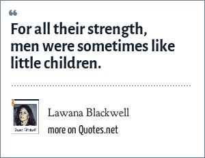 Lawana Blackwell: For all their strength, men were sometimes like little children.