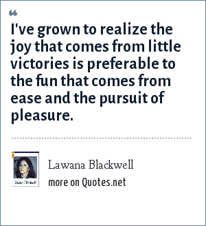 Lawana Blackwell: I've grown to realize the joy that comes from little victories is preferable to the fun that comes from ease and the pursuit of pleasure.
