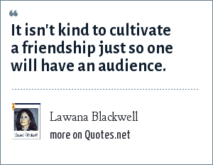 Lawana Blackwell: It isn't kind to cultivate a friendship just so one will have an audience.