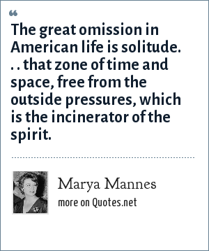 Marya Mannes: The great omission in American life is solitude. . . that zone of time and space, free from the outside pressures, which is the incinerator of the spirit.