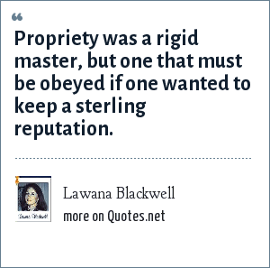 Lawana Blackwell: Propriety was a rigid master, but one that must be obeyed if one wanted to keep a sterling reputation.