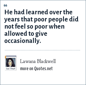 Lawana Blackwell: He had learned over the years that poor people did not feel so poor when allowed to give occasionally.