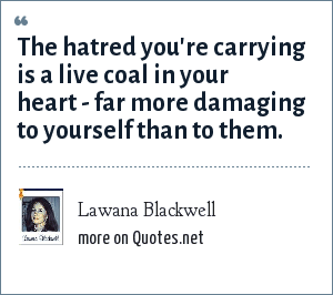 Lawana Blackwell: The hatred you're carrying is a live coal in your heart - far more damaging to yourself than to them.