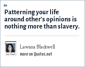 Lawana Blackwell: Patterning your life around other's opinions is nothing more than slavery.