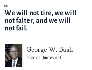 George W. Bush: We will not tire, we will not falter, and we will not fail.