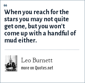 Leo Burnett: When you reach for the stars you may not quite get one, but you won't come up with a handful of mud either.