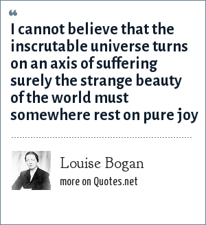 Louise Bogan: I cannot believe that the inscrutable universe turns on an axis of suffering surely the strange beauty of the world must somewhere rest on pure joy