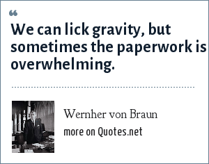 Wernher von Braun: We can lick gravity, but sometimes the paperwork is overwhelming.