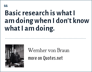 Wernher von Braun: Basic research is what I am doing when I don't know what I am doing.