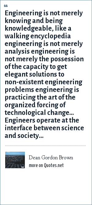 Dean Gordon Brown: Engineering is not merely knowing and being knowledgeable, like a walking encyclopedia engineering is not merely analysis engineering is not merely the possession of the capacity to get elegant solutions to non-existent engineering problems engineering is practicing the art of the organized forcing of technological change... Engineers operate at the interface between science and society...