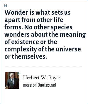 Herbert W. Boyer: Wonder is what sets us apart from other life forms. No other species wonders about the meaning of existence or the complexity of the universe or themselves.
