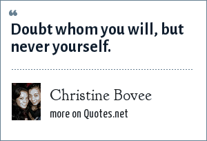 Christine Bovee: Doubt whom you will, but never yourself.