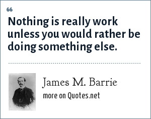 James M. Barrie: Nothing is really work unless you would rather be doing something else.