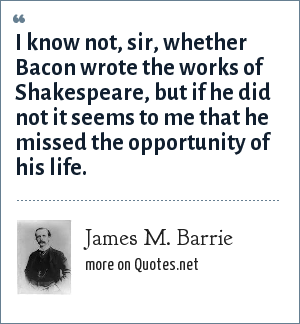 James M. Barrie: I know not, sir, whether Bacon wrote the works of Shakespeare, but if he did not it seems to me that he missed the opportunity of his life.
