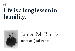 James M. Barrie: Life is a long lesson in humility.