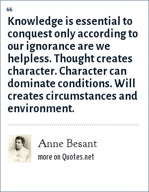 Anne Besant: Knowledge is essential to conquest only according to our ignorance are we helpless. Thought creates character. Character can dominate conditions. Will creates circumstances and environment.