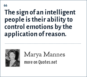 Marya Mannes: The sign of an intelligent people is their ability to control emotions by the application of reason.