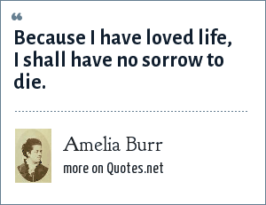 Amelia Burr: Because I have loved life, I shall have no sorrow to die.