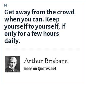 Arthur Brisbane: Get away from the crowd when you can. Keep yourself to yourself, if only for a few hours daily.