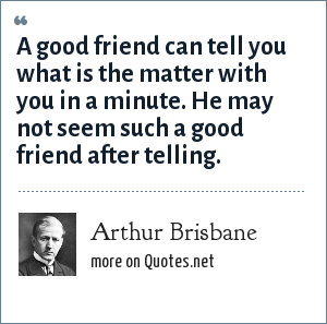 Arthur Brisbane: A good friend can tell you what is the matter with you in a minute. He may not seem such a good friend after telling.