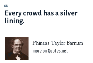 Phineas Taylor Barnum: Every crowd has a silver lining.