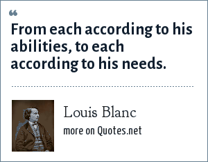 Louis Blanc: From each according to his abilities, to each according to his needs.