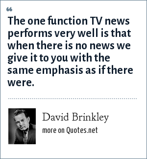 David Brinkley: The one function TV news performs very well is that when there is no news we give it to you with the same emphasis as if there were.
