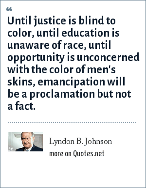 Lyndon B. Johnson: Until justice is blind to color, until education is unaware of race, until opportunity is unconcerned with the color of men's skins, emancipation will be a proclamation but not a fact.