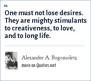 Alexander A. Bogomoletz: One must not lose desires. They are mighty stimulants to creativeness, to love, and to long life.
