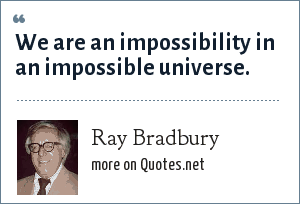Ray Bradbury: We are an impossibility in an impossible universe.