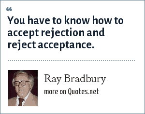Ray Bradbury: You have to know how to accept rejection and reject acceptance.