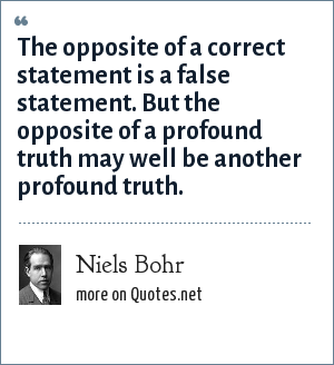 Niels Bohr: The opposite of a correct statement is a false statement. But the opposite of a profound truth may well be another profound truth.